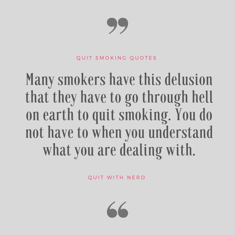 Many smokers have this delusion that they have to go through hell on earth to quit smoking. You do not have to when you understand what you are dealing with.