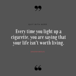 Every time you light up a cigarette, you are saying that your life isn't worth living.
