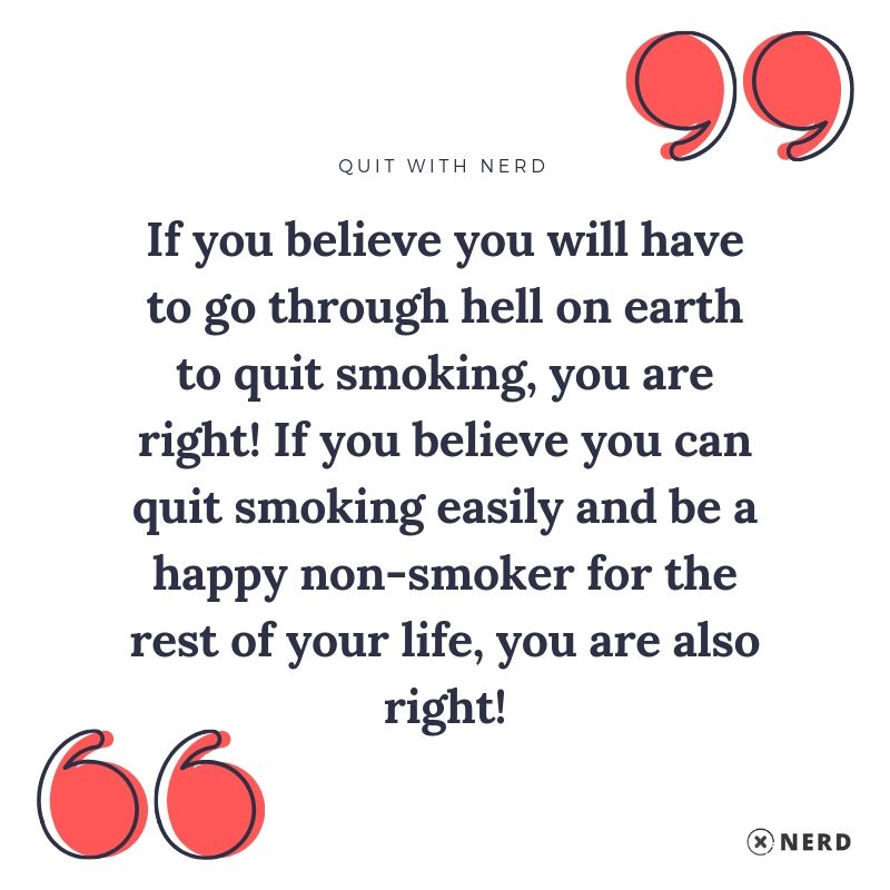 If you believe you will have to go through hell on earth to quit smoking, you are right! If you believe you can quit smoking easily and be a happy non-smoker for the rest of your life, you are also right!