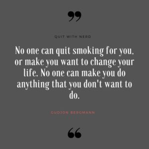 No one can quit smoking for you, or make you want to change your life. No one can make you do anything that you don't want to do.