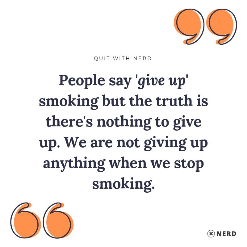 People say 'give up' smoking but the truth is there's nothing to give up. We are not giving up anything when we stop smoking.