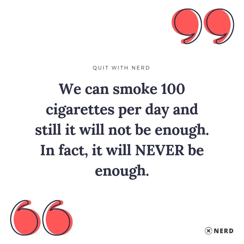 We can smoke 100 cigarettes per day and still it will not be enough. In fact, it will NEVER be enough.